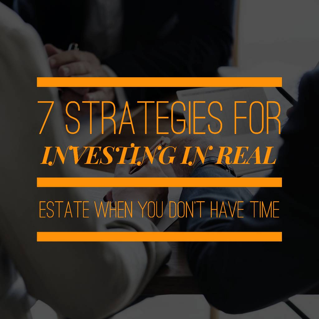 7 strategies - Investing In Real Estate When You Don't Have Time - Your Best 7 Strategies