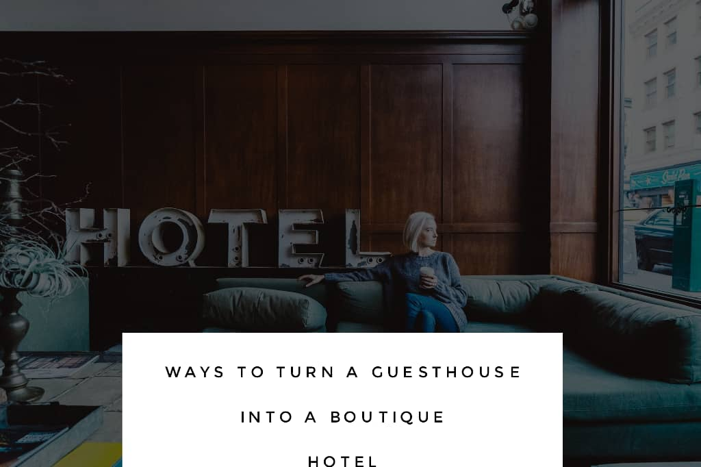 guesthouse to boutique hotel - 10 Ways To Turn A Guesthouse Into A Boutique Hotel
